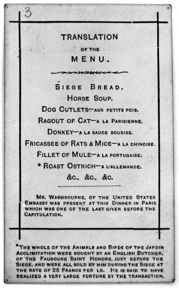 Translation of the menu: Siege bread; horse soup; dog cutlets; ragout of cat; donkey; fricasses of rats & mice; fillet of mule; *roast ostrich; &c. &c. &c. Mr Washbourne, of the United States Embassy was present at this Dinner in Paris which was one of the last given before the Capitulation. *The whole of the Animals and Birds of the Jardin Acclimitation [sic] were bought by an English Butcher, of the Faubourg Saint Honore, just before the Siege, and were all sold by him during the Siege at the rate of 25 Francs per lb. He is said to have realized a very large fortune by the transaction.